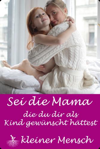 Sei die Mama die du dir als Kind gewünscht hättest inneres Kind